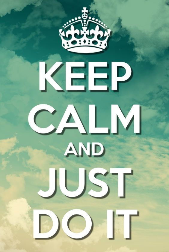 Keep Calm and just do it!  Don't let life happen to you, create your own way!