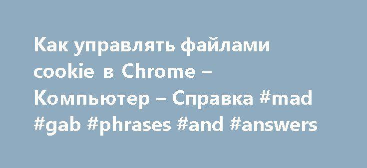 Как управлять файлами cookie в Chrome – Компьютер – Cправка #mad #gab #phrases #and #answers http://answer.remmont.com/%d0%ba%d0%b0%d0%ba-%d1%83%d0%bf%d1%80%d0%b0%d0%b2%d0%bb%d1%8f%d1%82%d1%8c-%d1%84%d0%b0%d0%b9%d0%bb%d0%b0%d0%bc%d0%b8-cookie-%d0%b2-chrome-%d0%ba%d0%be%d0%bc%d0%bf%d1%8c%d1%8e%d1%82%d0%b5%d1%80-c-5/  #the answer # Как управлять файлами cookie в Chrome По умолчанию файлы cookie разрешены. Однако вы можете изменить эту настройку для всех сайтов или отдельных веб-страниц. Что…