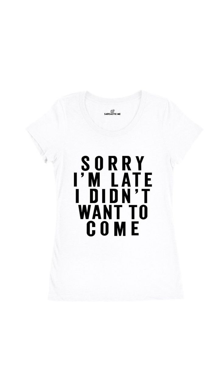 Sorry I'm Late I Didn't Want To Come White Women's T-shirt | Sarcastic Me