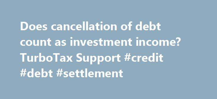 Does cancellation of debt count as investment income? TurboTax Support #credit #debt #settlement http://debt.nef2.com/does-cancellation-of-debt-count-as-investment-income-turbotax-support-credit-debt-settlement/  #debt cancellation # Back to search results Does cancellation of debt count as investment income? I just realized that I'm not receiving the (EIC) Earned Income Credit because Turbotax is counting the Cancelation of Debt from my 1099-C as investment income. I know I have to count…