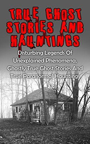 True Ghost Stories And Hauntings: Disturbing Legends Of Unexplained Phenomena, Ghastly True Ghost Stories And True Paranormal Hauntings (True Paranormal, ... True Stories, True Paranormal Stories,) by Travis S. Kennedy http://www.amazon.com/dp/B015G2AJVQ/ref=cm_sw_r_pi_dp_oJfawb0S36JF9