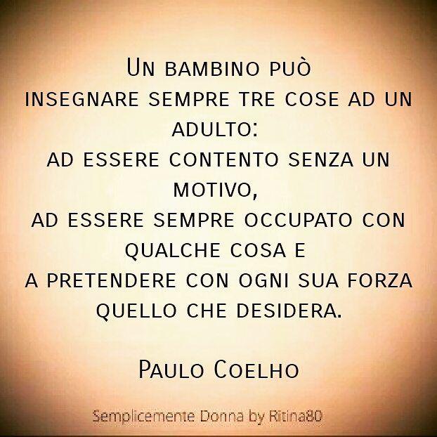 COSA PUÒ INSEGNARE UN BAMBINO  . Un bambino può insegnaresempretre cose ad un adulto: adessere contento senzaun motivo, adessere sempre occupato con qualche cosa e  a pretendere con ogni sua forza quello che desidera.  Paulo Coelho