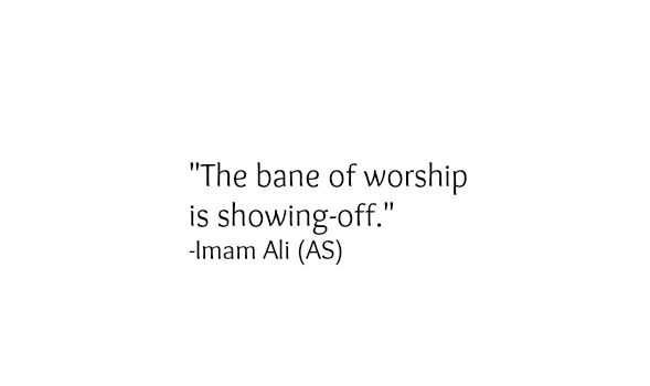The bane of worship is showing-off. -Hazrat Ali A.S