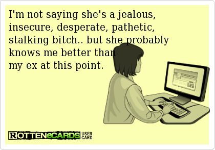 """""""I'm not saying she's a jealous insecure desperate pathetic stalking bitch.. but she probably knows me better than my ex at this point."""" how DOES that karma taste sweetie? lol as if lying, manipulating and bad mouthing another for your own personal gain wasn't enough! you can't erase our past no matter how badly you want to or by how much effort you put in trying to. just accept it for what it is and move on."""