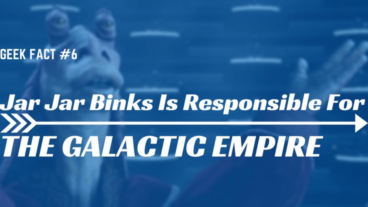 Jar Jar Binks is responsible for the Galactic Empire / Darth Jar Jar