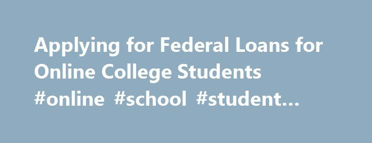 Applying for Federal Loans for Online College Students #online #school #student #loans http://colorado.remmont.com/applying-for-federal-loans-for-online-college-students-online-school-student-loans/  # Federal Student Loans for Online College Students Updated December 04, 2014 Federal student loans offer distance learners the opportunity to pay for their online class tuition without draining their bank accounts or seeking additional employment. By filling out a single online application, you…