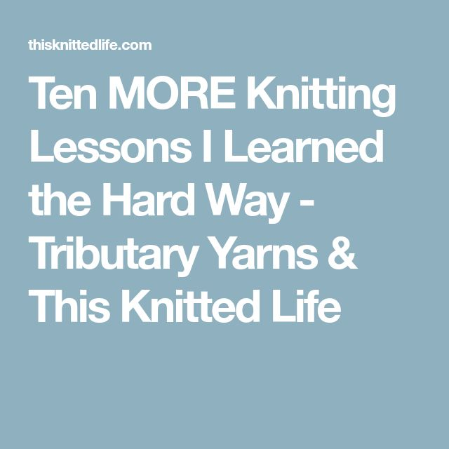 Ten MORE Knitting Lessons I Learned the Hard Way