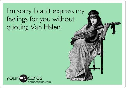 I'm sorry I can't express my feelings for you without quoting Van Halen.