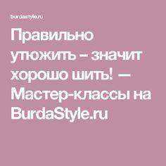 Правильно утюжить – значит хорошо шить! — Мастер-классы на BurdaStyle.ru
