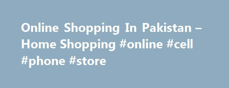 Online Shopping In Pakistan – Home Shopping #online #cell #phone #store http://mobile.remmont.com/online-shopping-in-pakistan-home-shopping-online-cell-phone-store/  The Largest Store for Online Shopping in Pakistan Homeshopping.pk: Pioneer in e-commerce industry, we stand exceptional in offering electronic products under one roof with best prices and availability. The primary objective is to provide the best online shopping experience and the best customer service possible to the customers…