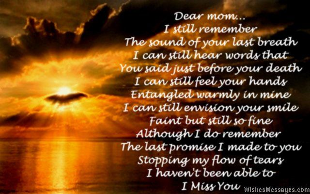 Dear mom… I still remember The sound of your last breath I can still hear words that You said just before your death I can still feel your hands Entangled warmly in mine I can still envision your smile Faint but still so fine Although I do remember The last promise I made to you Stopping my flow of tears I haven't been able to I miss you via WishesMessages.com