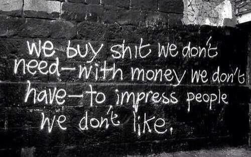 """We buy shit we don't need with money we have to impress people we don't like."" #Banksy"