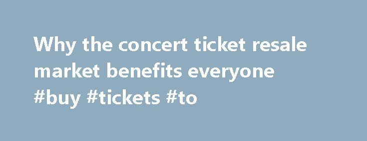 Why the concert ticket resale market benefits everyone #buy #tickets #to http://tickets.remmont.com/why-the-concert-ticket-resale-market-benefits-everyone-buy-tickets-to/  Why the concert ticket resale market benefits everyone Artists, venues, concertgoers — no one likes ticket scalpers. But new research from Duke University s Fuqua School of Business suggests a (...Read More)