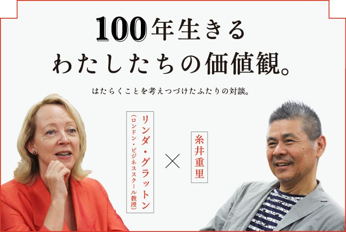 100年生きるわたしたちの価値観。リンダ・グラットン(ロンドン・ビジネススクール教授)×糸井重里はたらくことを考えつづけたふたりの対談。