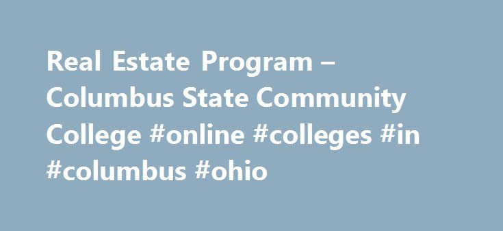 Real Estate Program – Columbus State Community College #online #colleges #in #columbus #ohio http://kansas.remmont.com/real-estate-program-columbus-state-community-college-online-colleges-in-columbus-ohio/  # Real Estate Program Real Estate Programs At Columbus State, we offer a 4-course certificate program that entitles you to take the state of Ohio's Real Estate exam. Completers of this program become real estate agents, investors. brokers. realtors. as well as becoming involved in…