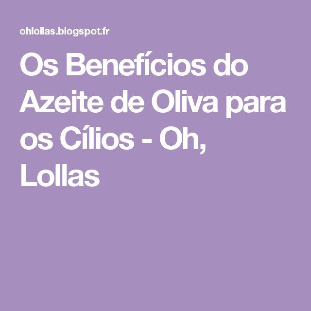 Os Benefícios do Azeite de Oliva para os Cílios - Oh, Lollas