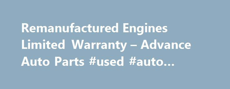 Remanufactured Engines Limited Warranty – Advance Auto Parts #used #auto #dealers http://usa.remmont.com/remanufactured-engines-limited-warranty-advance-auto-parts-used-auto-dealers/  #used auto engines # Remanufactured Engines Limited Warranty What is Covered Under This Warranty? This limited warranty covers the failure of this remanufactured long block, (engine), due to defects in materials or workmanship on the part of the remanufacturer for a period of time based on the usage and…