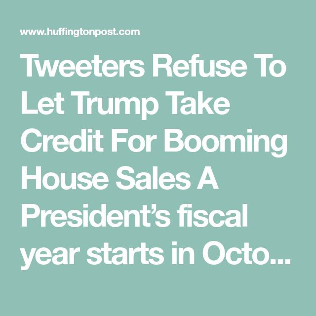 Tweeters Refuse To Let Trump Take Credit For Booming House Sales  A President's fiscal year starts in October, so anything from January to October is actually due to the previous President.