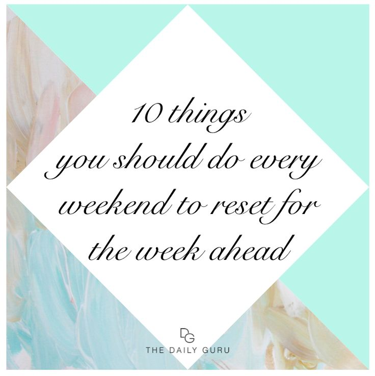 10 THINGS YOU SHOULD DO EVERY WEEKEND TO RESET FOR THE WEEK AHEAD - Daily Guru
