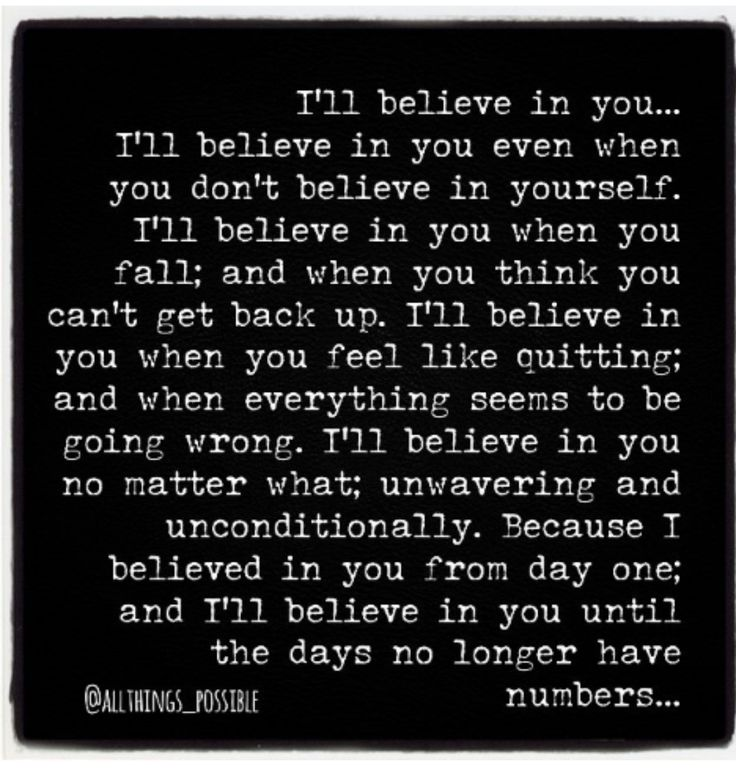 My fav quote of all...even if you don't see me beside you. I will always be there because since Day 1 I've been believing in you.