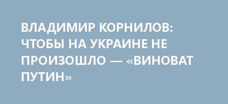 ВЛАДИМИР КОРНИЛОВ: ЧТОБЫ НА УКРАИНЕ НЕ ПРОИЗОШЛО — «ВИНОВАТ ПУТИН» http://rusdozor.ru/2017/03/30/vladimir-kornilov-chtoby-na-ukraine-ne-proizoshlo-vinovat-putin/  Историк, политолог Владимир Корнилов в эфире программы «На самом деле» агентства News Front; ведущий программы — Сергей Веселовский. «То, что творится на Украине, тот беспредел, который творится в Украине и в Киеве в частности, свидетельствует о том, что Украина не ...