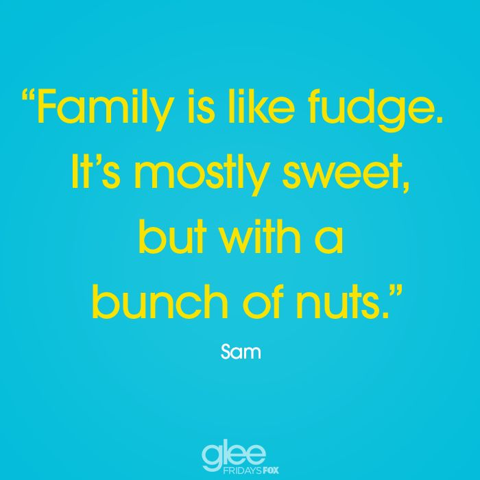 """Family is like fudge it's mostly sweet, but with a bunch of nuts"" - Sam #Glee"