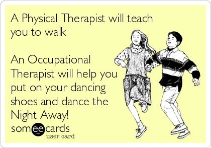 A Physical Therapist will teach you to walk An Occupational Therapist will help you put on your dancing shoes and dance the Night Away!