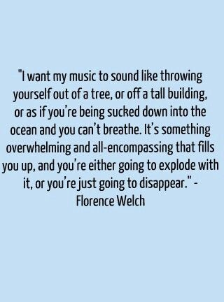 Florence Welch...she hit the nail on the head. This is the exact feeling I get whenever she sings. Like the air has been sucked out of the room. Completely overwhelming and all-encompassing.