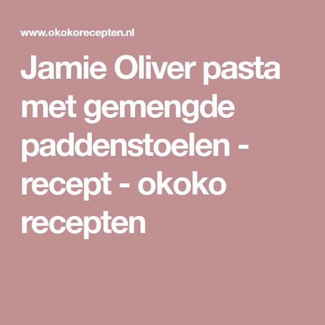Jamie Oliver pasta met gemengde paddenstoelen - recept - okoko recepten