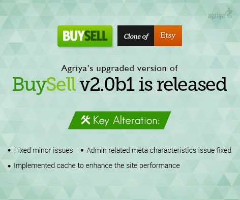 Agriya released its BuySell - #etsy clone upgraded version v2.0b1 Key changes: 1. Fixed minor issues 2. Admin related meta characteristics issue fixed 3. Implemented cache to enhance the site performance Download this latest upgrade from here: http://customers.agriya.com/products/buysell