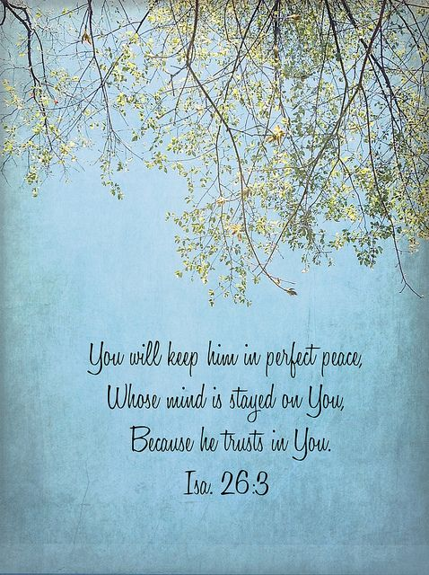 Isaiah 26:3 (NKJV) ~ You will keep him in perfect peace, Whose mind is stayed on You, Because he trusts in You.