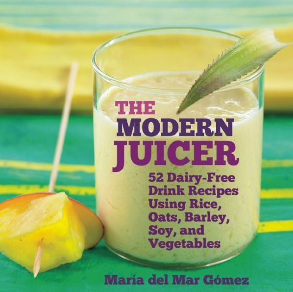 The Modern Juicer: 52 Dairy-Free Drink Recipes Using Rice, Oats, Barley, Soy, and Vegetables