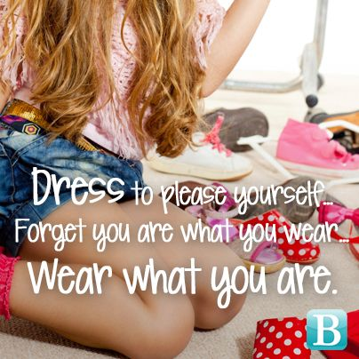 Dress to please yourself. Forget you are what you wear. Wear what you are.