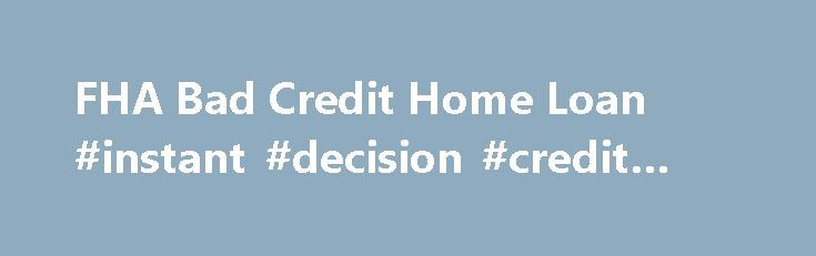 FHA Bad Credit Home Loan #instant #decision #credit #cards http://turkey.remmont.com/fha-bad-credit-home-loan-instant-decision-credit-cards/  #can i get a mortgage with bad credit # FHA Secure First-Time Home Buyer A Home of Your Own Purchase Refinance Rent or Buy Purchase FHA Fixed Loans FHA ARM Loans Disaster Victims Program Refinance FHA Secure Cash Out Debt Consolidation Rate Term Streamline About the FHA Eligible Properties Ineligible Properties