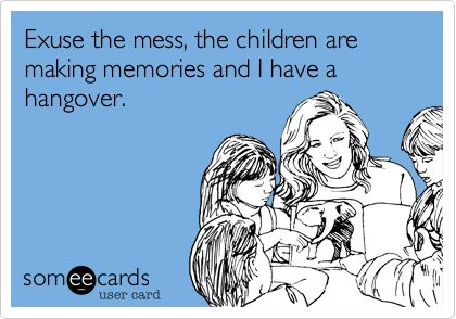 If i had kids... just exuse my mess I have a hangover