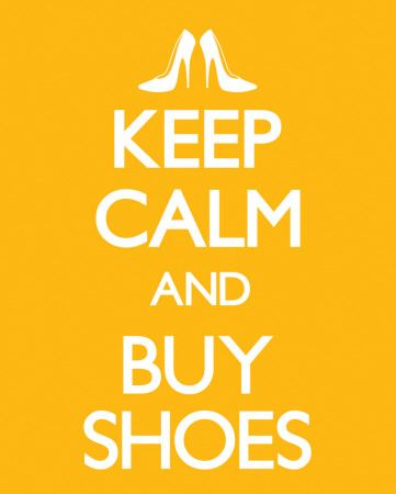 "keep-calm-and-buy-shoes...my hubby says, ""no, no, no""...I say ""yes, yes, yes""...such a great retail therapy sign for me!! Lol!!!"