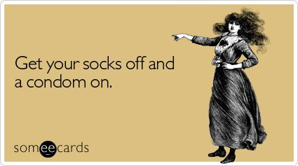 Get your socks off and a condom on.