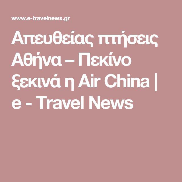 Απευθείας πτήσεις Αθήνα – Πεκίνο ξεκινά η Air China | e - Travel News