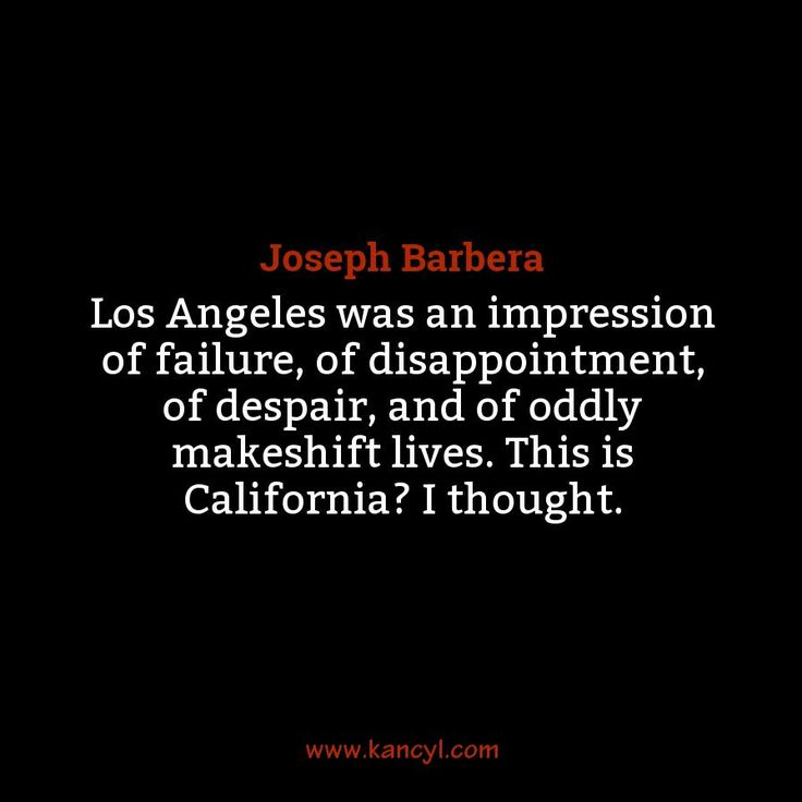"""Los Angeles was an impression of failure, of disappointment, of despair, and of oddly makeshift lives. This is California? I thought."", Joseph Barbera"