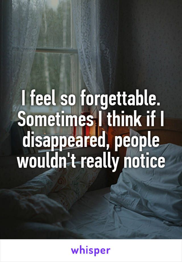 I feel so forgettable. Sometimes I think if I disappeared, people wouldn't really notice