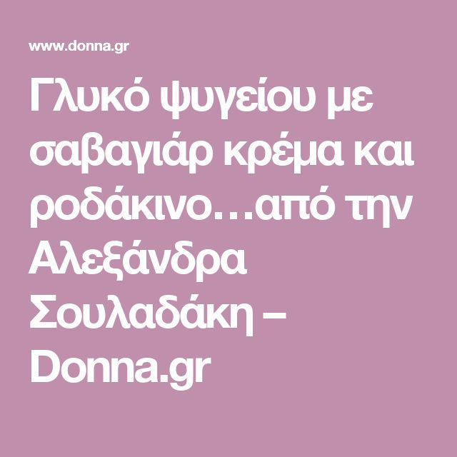Γλυκό ψυγείου με σαβαγιάρ κρέμα και ροδάκινο…από την Αλεξάνδρα Σουλαδάκη – Donna.gr
