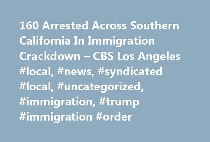 160 Arrested Across Southern California In Immigration Crackdown – CBS Los Angeles #local, #news, #syndicated #local, #uncategorized, #immigration, #trump #immigration #order http://louisiana.nef2.com/160-arrested-across-southern-california-in-immigration-crackdown-cbs-los-angeles-local-news-syndicated-local-uncategorized-immigration-trump-immigration-order/  # 160 Arrested Across Southern California In Immigration Crackdown LOS ANGELES (CBSLA.com/AP) — Federal immigration officials say 160…