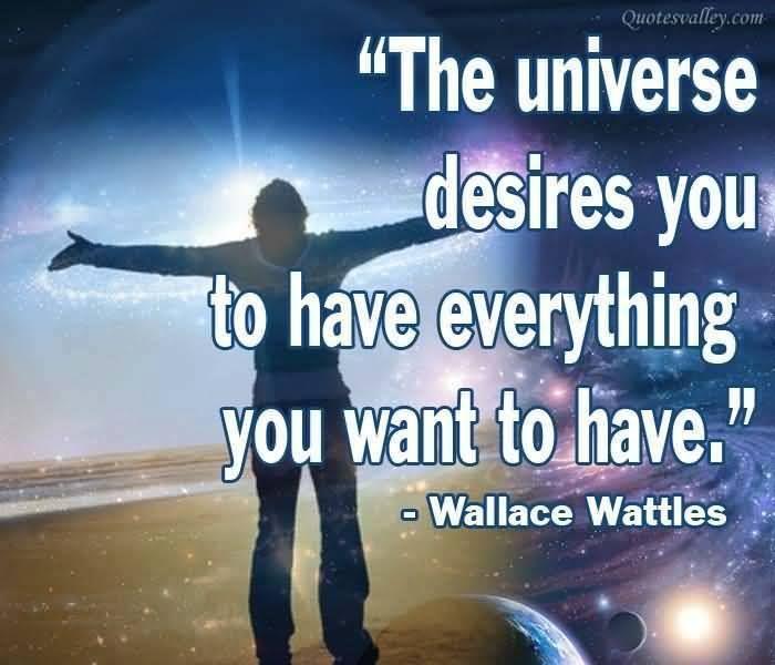 el universo desea que tengas todo lo que quieras tener. -Wallace Wattles