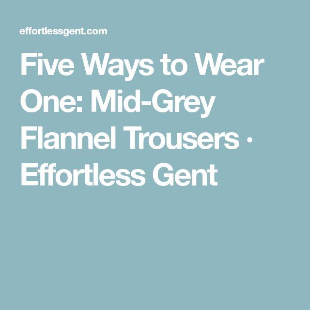 Five Ways to Wear One: Mid-Grey Flannel Trousers · Effortless Gent