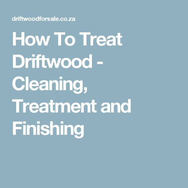 how to clean and preserve driftwood