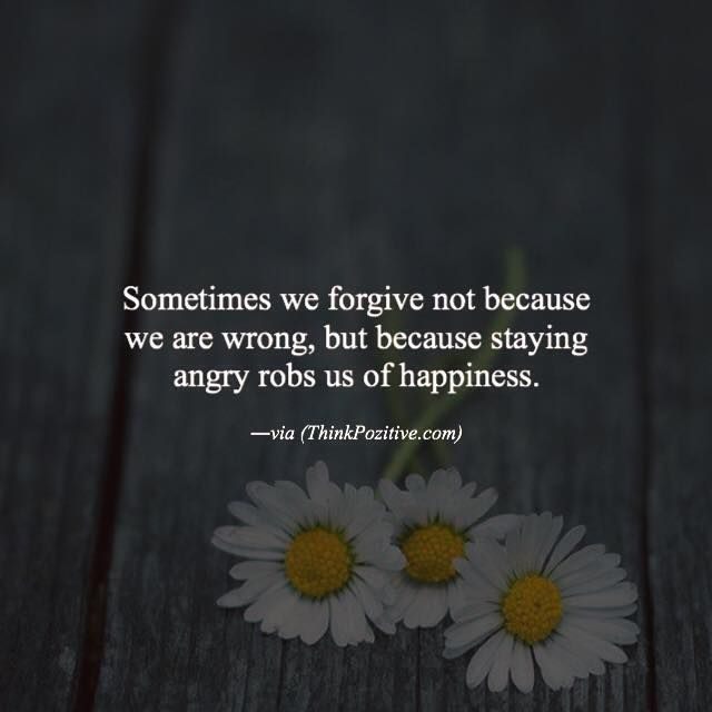 Positive Quotes : Sometimes we forgive not because we are wrong but because staying angry robs us