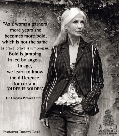 """""""As a woman gathers  more years she  becomes more bold,  which is not the same  as brave: brave is jumping in.  Bold is jumping  in led by angels.  In age,  we learn to know  the difference,  for certain,  'OLDER IS BOLDER""""   Clarissa Pinkoka Estes  WILD WOMAN SISTERHOOD  #wildwomansisterhood #clarissapinkolaestes #wildwoman #sisterhood #crone"""