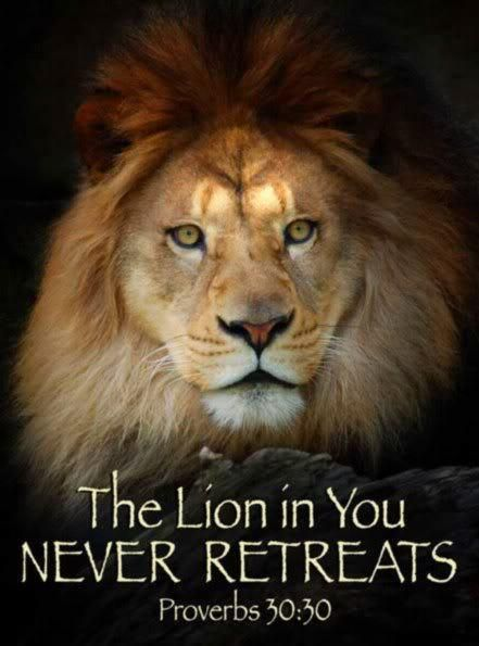 Lion of Judah  - for God is in us when we invite Him in!  And GOD HIMSELF NEVER RETREATS!