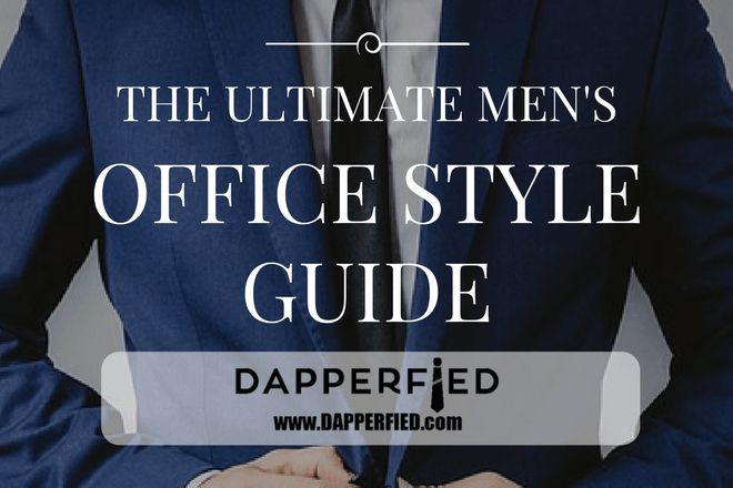 The ULTIMATE Men's Office Style Guide: All You Need to Know About Men's Office Wear. - http://www.dapperfied.com/mens-office-style-guide/