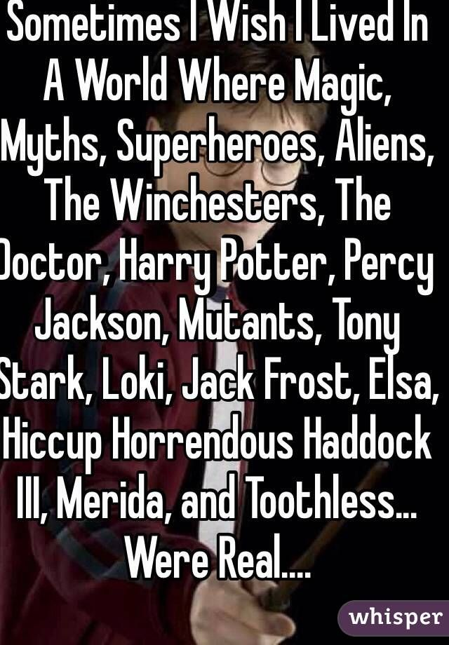 """Sometimes I Wish I Lived In A World Where Magic, Myths, Superheroes, Aliens, The Winchesters, The Doctor, Harry Potter, Percy Jackson, Mutants, Tony Stark, Loki, Jack Frost, Elsa, Hiccup Horrendous Haddock III, Merida, and Toothless... Were Real...."""